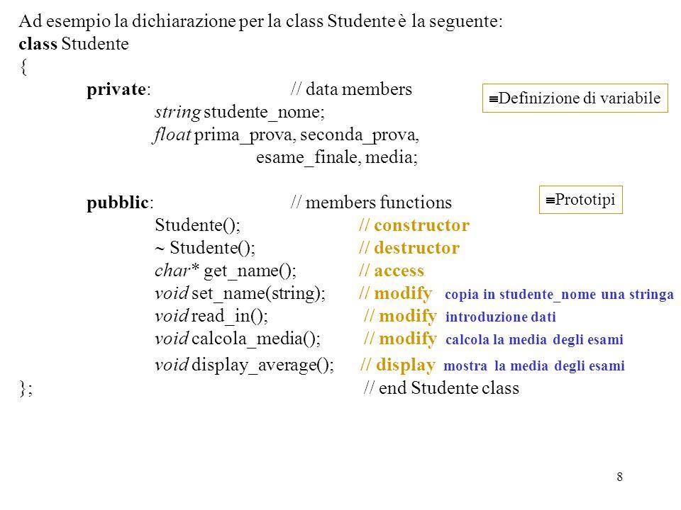 8 Ad esempio la dichiarazione per la class Studente è la seguente: class Studente { private: // data members string studente_nome; float prima_prova, seconda_prova, esame_finale, media; pubblic: // members functions Studente();// constructor  Studente(); // destructor char* get_name();// access void set_name(string); // modify copia in studente_nome una stringa void read_in(); // modify introduzione dati void calcola_media(); // modify calcola la media degli esami void display_average(); // display mostra la media degli esami }; // end Studente class  Definizione di variabile  Prototipi