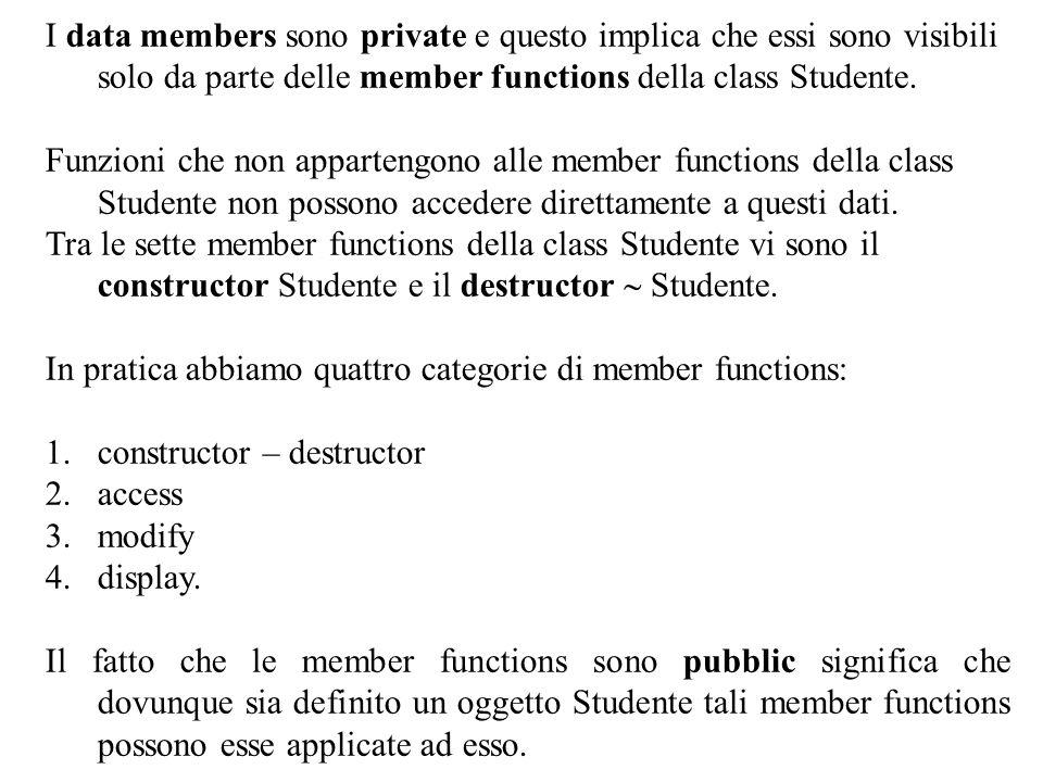 9 I data members sono private e questo implica che essi sono visibili solo da parte delle member functions della class Studente. Funzioni che non appa