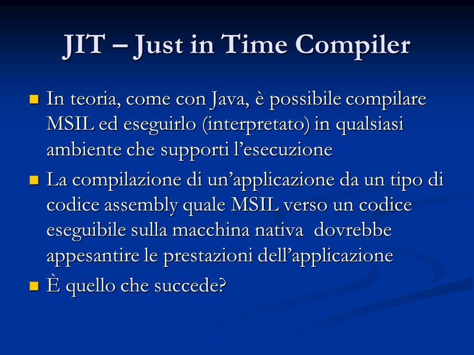 JIT – Just in Time Compiler In teoria, come con Java, è possibile compilare MSIL ed eseguirlo (interpretato) in qualsiasi ambiente che supporti l'esecuzione In teoria, come con Java, è possibile compilare MSIL ed eseguirlo (interpretato) in qualsiasi ambiente che supporti l'esecuzione La compilazione di un'applicazione da un tipo di codice assembly quale MSIL verso un codice eseguibile sulla macchina nativa dovrebbe appesantire le prestazioni dell'applicazione La compilazione di un'applicazione da un tipo di codice assembly quale MSIL verso un codice eseguibile sulla macchina nativa dovrebbe appesantire le prestazioni dell'applicazione È quello che succede.