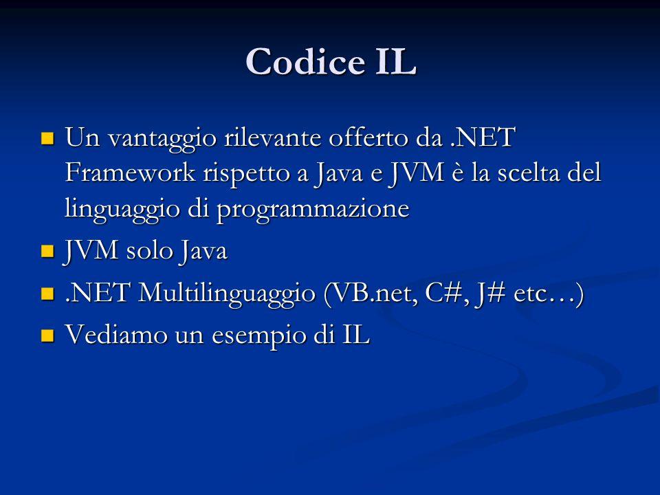 Codice IL Un vantaggio rilevante offerto da.NET Framework rispetto a Java e JVM è la scelta del linguaggio di programmazione Un vantaggio rilevante offerto da.NET Framework rispetto a Java e JVM è la scelta del linguaggio di programmazione JVM solo Java JVM solo Java.NET Multilinguaggio (VB.net, C#, J# etc…).NET Multilinguaggio (VB.net, C#, J# etc…) Vediamo un esempio di IL Vediamo un esempio di IL