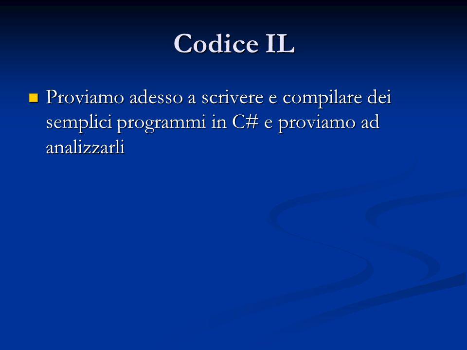 Codice IL Proviamo adesso a scrivere e compilare dei semplici programmi in C# e proviamo ad analizzarli Proviamo adesso a scrivere e compilare dei semplici programmi in C# e proviamo ad analizzarli