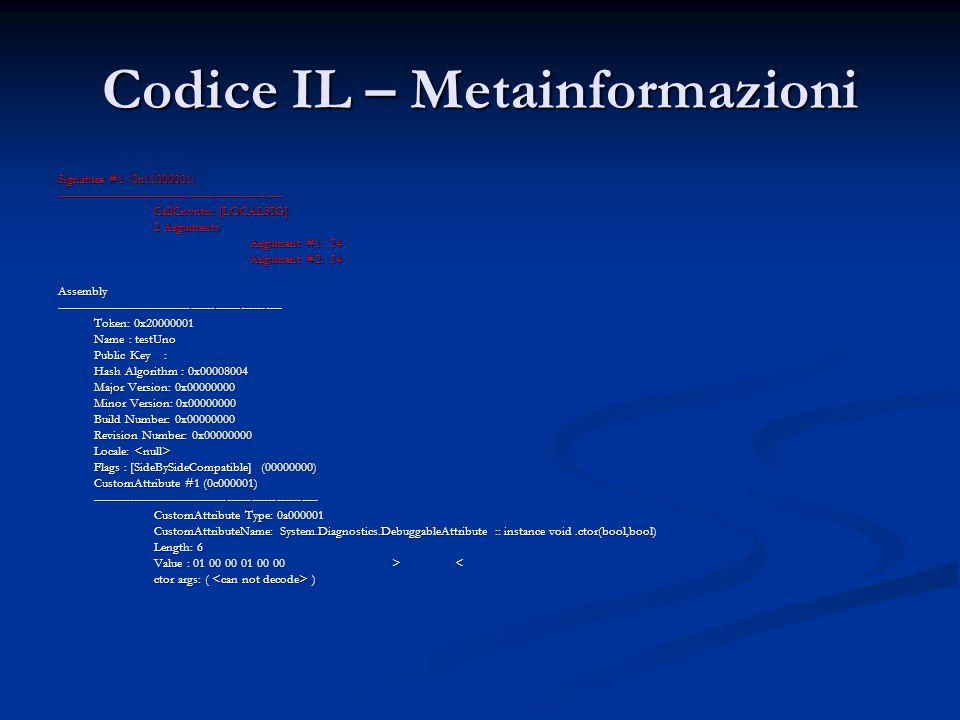 Codice IL – Metainformazioni Signature #1 (0x11000001) ------------------------------------------------------- CallCnvntn: [LOCALSIG] 2 Arguments Argument #1: I4 Argument #2: I4 Assembly------------------------------------------------------- Token: 0x20000001 Name : testUno Public Key : Hash Algorithm : 0x00008004 Major Version: 0x00000000 Minor Version: 0x00000000 Build Number: 0x00000000 Revision Number: 0x00000000 Locale: Locale: Flags : [SideBySideCompatible] (00000000) CustomAttribute #1 (0c000001) ------------------------------------------------------- CustomAttribute Type: 0a000001 CustomAttributeName: System.Diagnostics.DebuggableAttribute :: instance void.ctor(bool,bool) Length: 6 Value : 01 00 00 01 00 00 > < ctor args: ( )