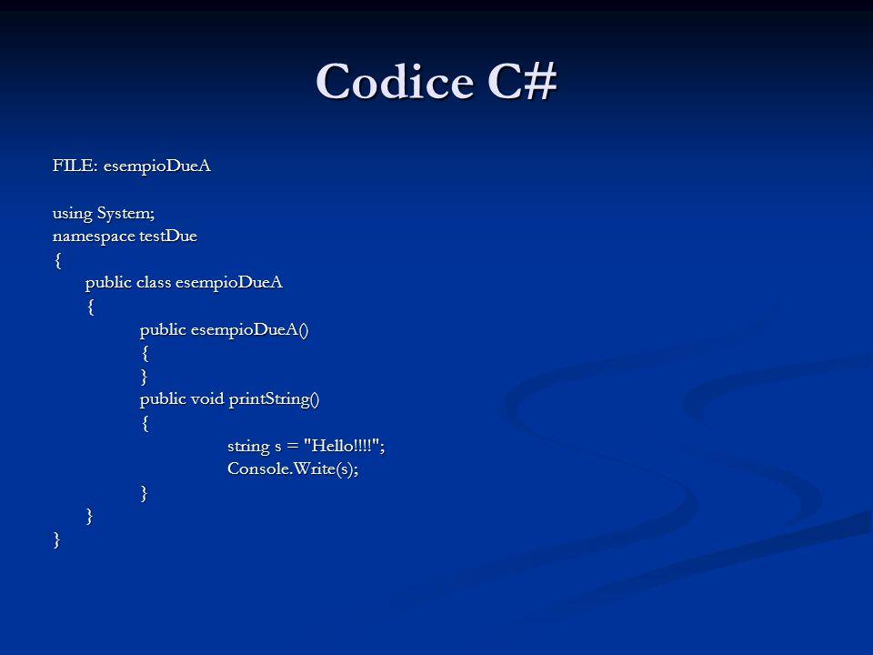 Codice C# FILE: esempioDueA using System; namespace testDue { public class esempioDueA { public esempioDueA() {} public void printString() { string s = Hello!!!! ; Console.Write(s);}}}
