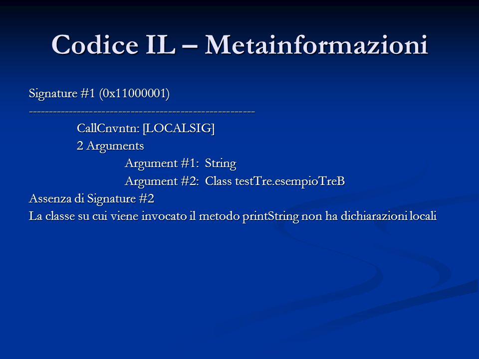 Codice IL – Metainformazioni Signature #1 (0x11000001) ------------------------------------------------------- CallCnvntn: [LOCALSIG] 2 Arguments Argument #1: String Argument #2: Class testTre.esempioTreB Assenza di Signature #2 La classe su cui viene invocato il metodo printString non ha dichiarazioni locali