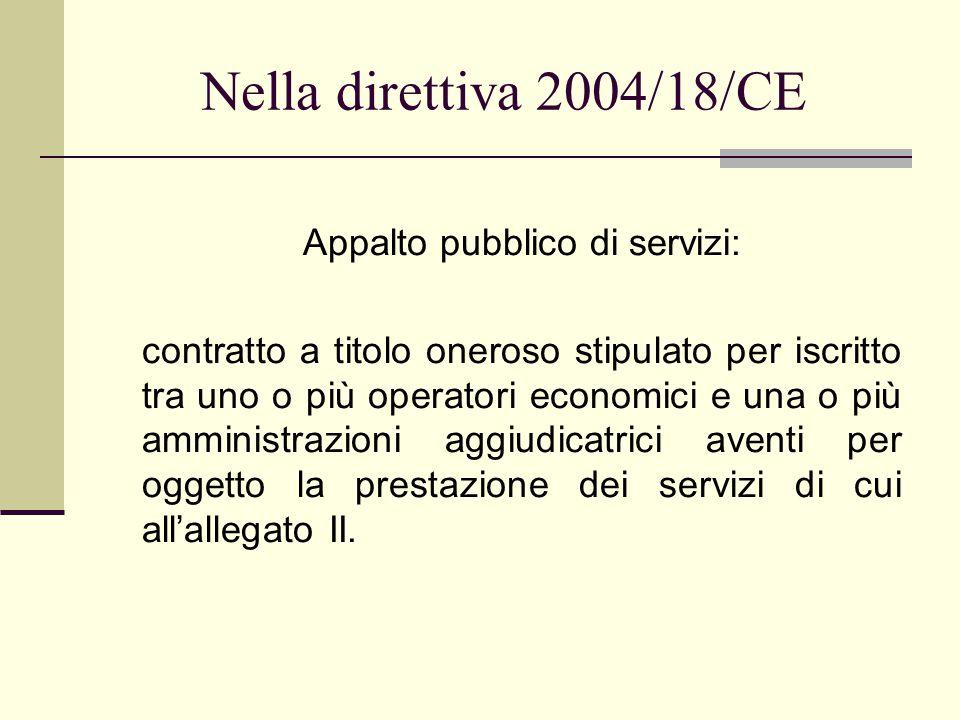 Nella direttiva 2004/18/CE Appalto pubblico di servizi: contratto a titolo oneroso stipulato per iscritto tra uno o più operatori economici e una o più amministrazioni aggiudicatrici aventi per oggetto la prestazione dei servizi di cui all'allegato II.