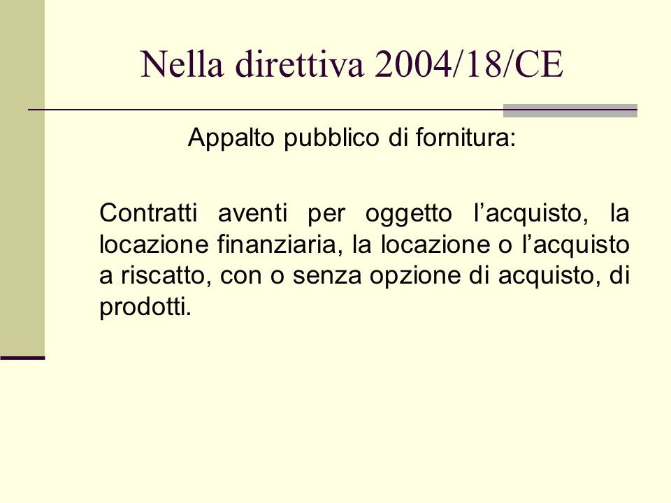 Nella direttiva 2004/18/CE Appalto pubblico di fornitura: Contratti aventi per oggetto l'acquisto, la locazione finanziaria, la locazione o l'acquisto a riscatto, con o senza opzione di acquisto, di prodotti.