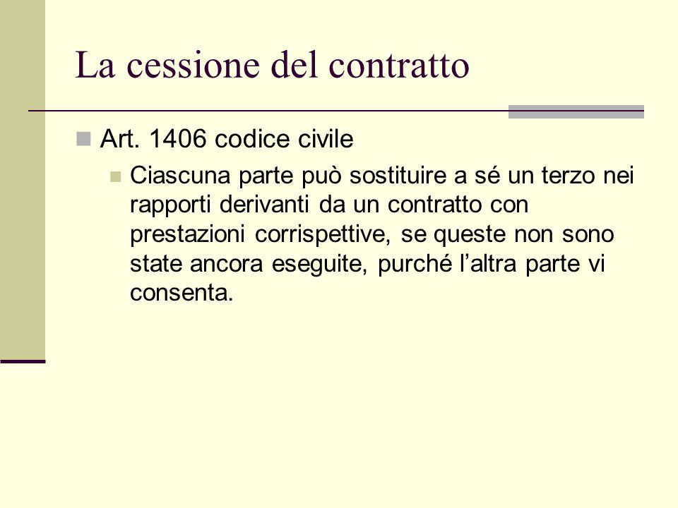 La cessione del contratto Art. 1406 codice civile Ciascuna parte può sostituire a sé un terzo nei rapporti derivanti da un contratto con prestazioni c