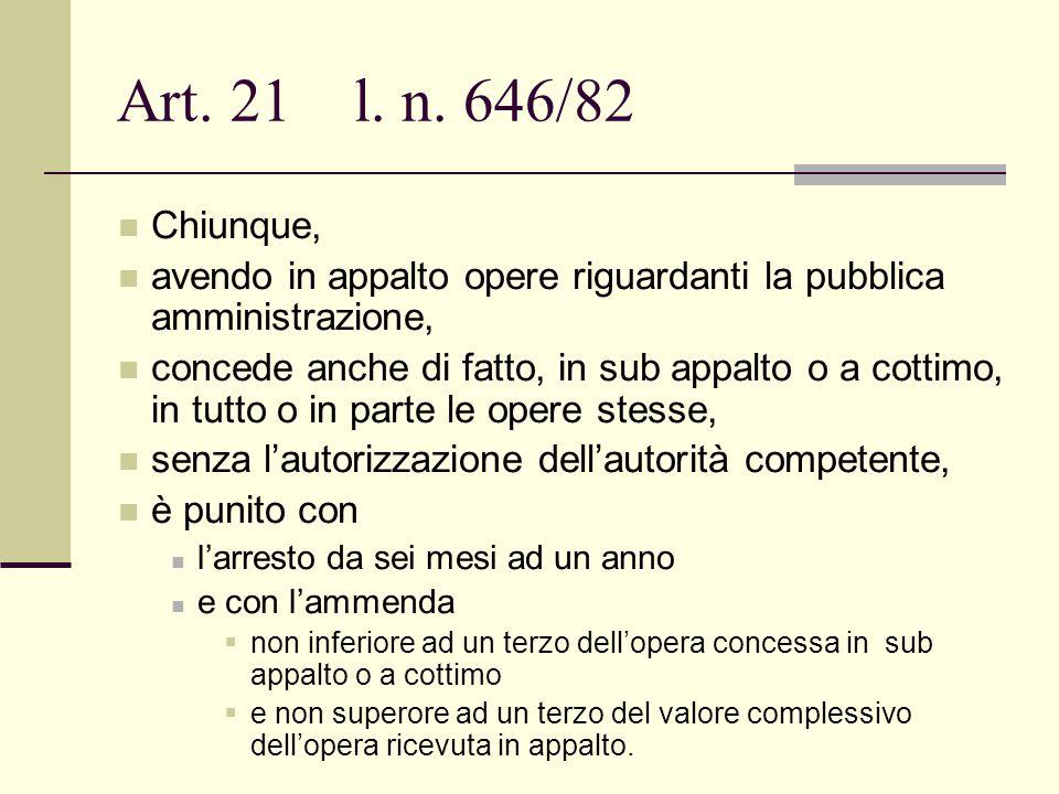Art. 21 l. n. 646/82 Chiunque, avendo in appalto opere riguardanti la pubblica amministrazione, concede anche di fatto, in sub appalto o a cottimo, in