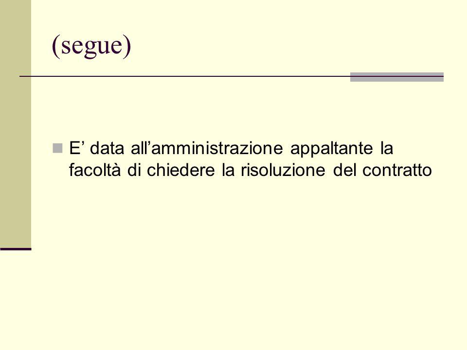 (segue) E' data all'amministrazione appaltante la facoltà di chiedere la risoluzione del contratto