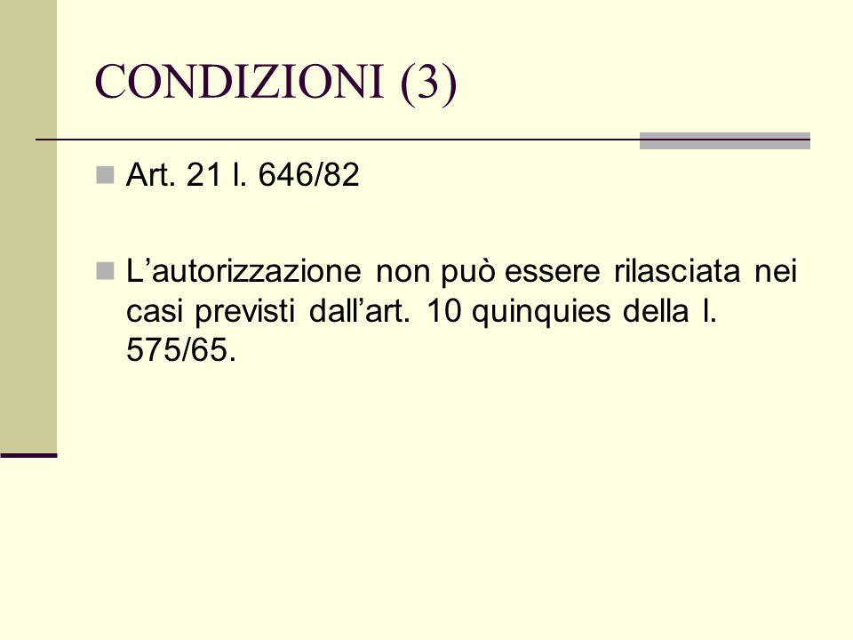 CONDIZIONI (3) Art. 21 l. 646/82 L'autorizzazione non può essere rilasciata nei casi previsti dall'art. 10 quinquies della l. 575/65.