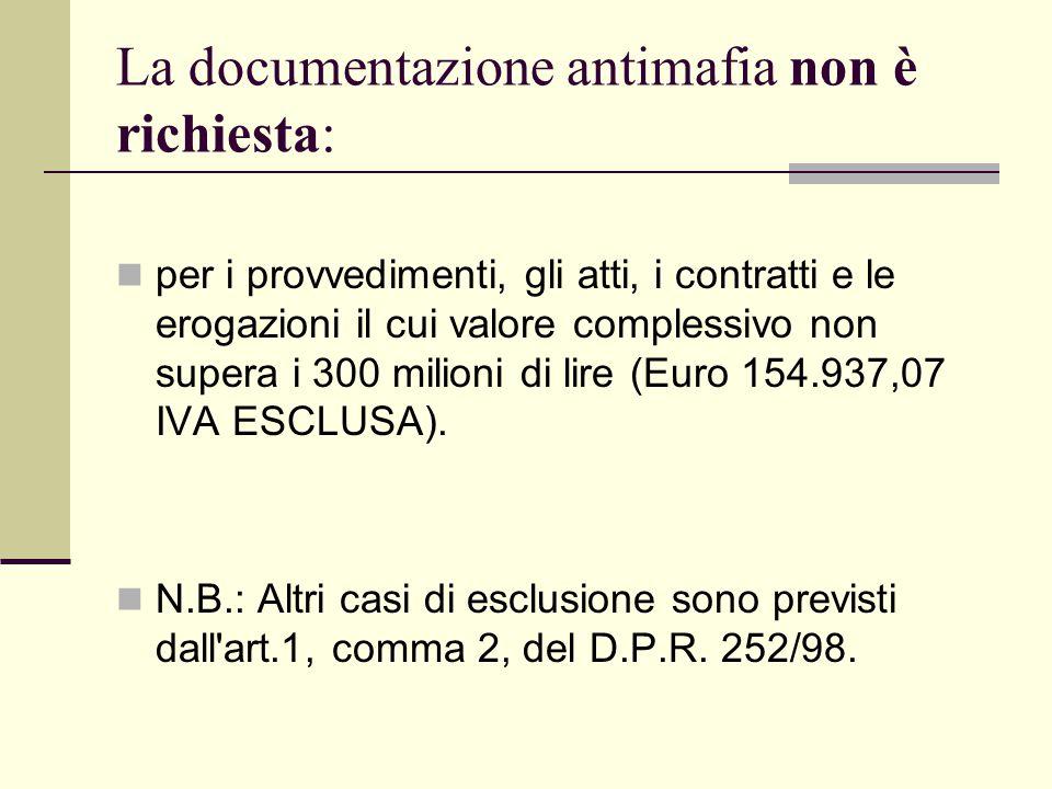 La documentazione antimafia non è richiesta: per i provvedimenti, gli atti, i contratti e le erogazioni il cui valore complessivo non supera i 300 milioni di lire (Euro 154.937,07 IVA ESCLUSA).