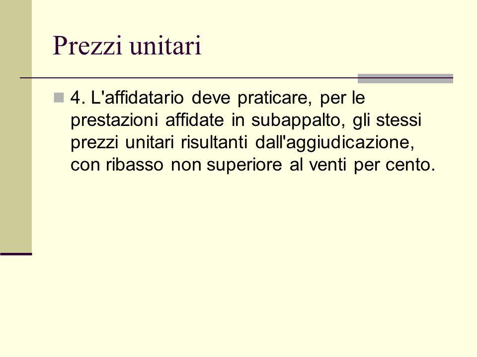 Prezzi unitari 4. L'affidatario deve praticare, per le prestazioni affidate in subappalto, gli stessi prezzi unitari risultanti dall'aggiudicazione, c