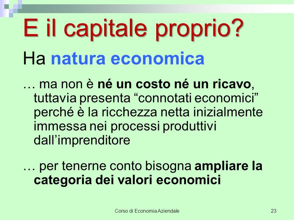 Corso di Economia Aziendale24 Valori economici  Di reddito (costi e ricavi)  Di capitale (capitale proprio e sue variazioni nette).