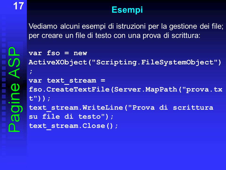 17 Esempi Vediamo alcuni esempi di istruzioni per la gestione dei file; per creare un file di testo con una prova di scrittura: var fso = new ActiveXObject( Scripting.FileSystemObject ) ; var text_stream = fso.CreateTextFile(Server.MapPath( prova.tx t )); text_stream.WriteLine( Prova di scrittura su file di testo ); text_stream.Close();