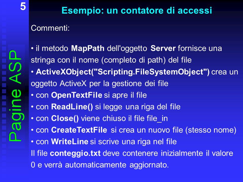 16 Il metodo Server.MapPath L oggetto built-in Server possiede alcuni metodi e proprietà importanti; per ora ne vediamo solo uno, il metodo MapPath, che serve per la gestione dei file.
