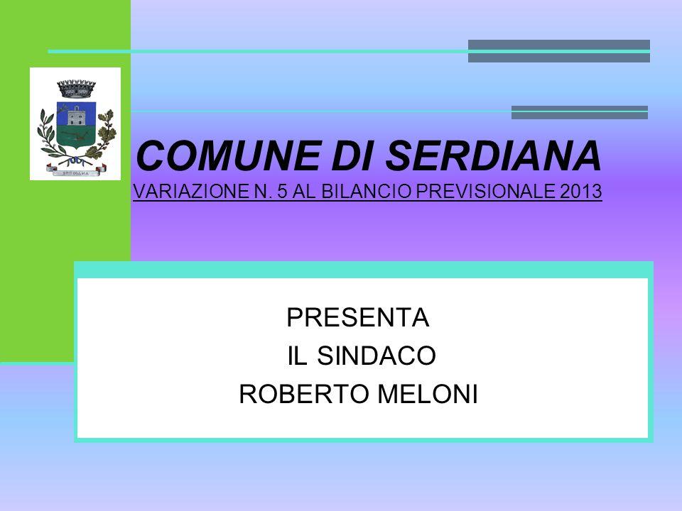 COMUNE DI SERDIANA VARIAZIONE N. 5 AL BILANCIO PREVISIONALE 2013 PRESENTA IL SINDACO ROBERTO MELONI