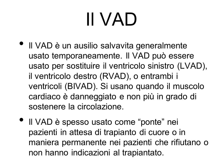 Il VAD Il VAD è un ausilio salvavita generalmente usato temporaneamente. Il VAD può essere usato per sostituire il ventricolo sinistro (LVAD), il vent
