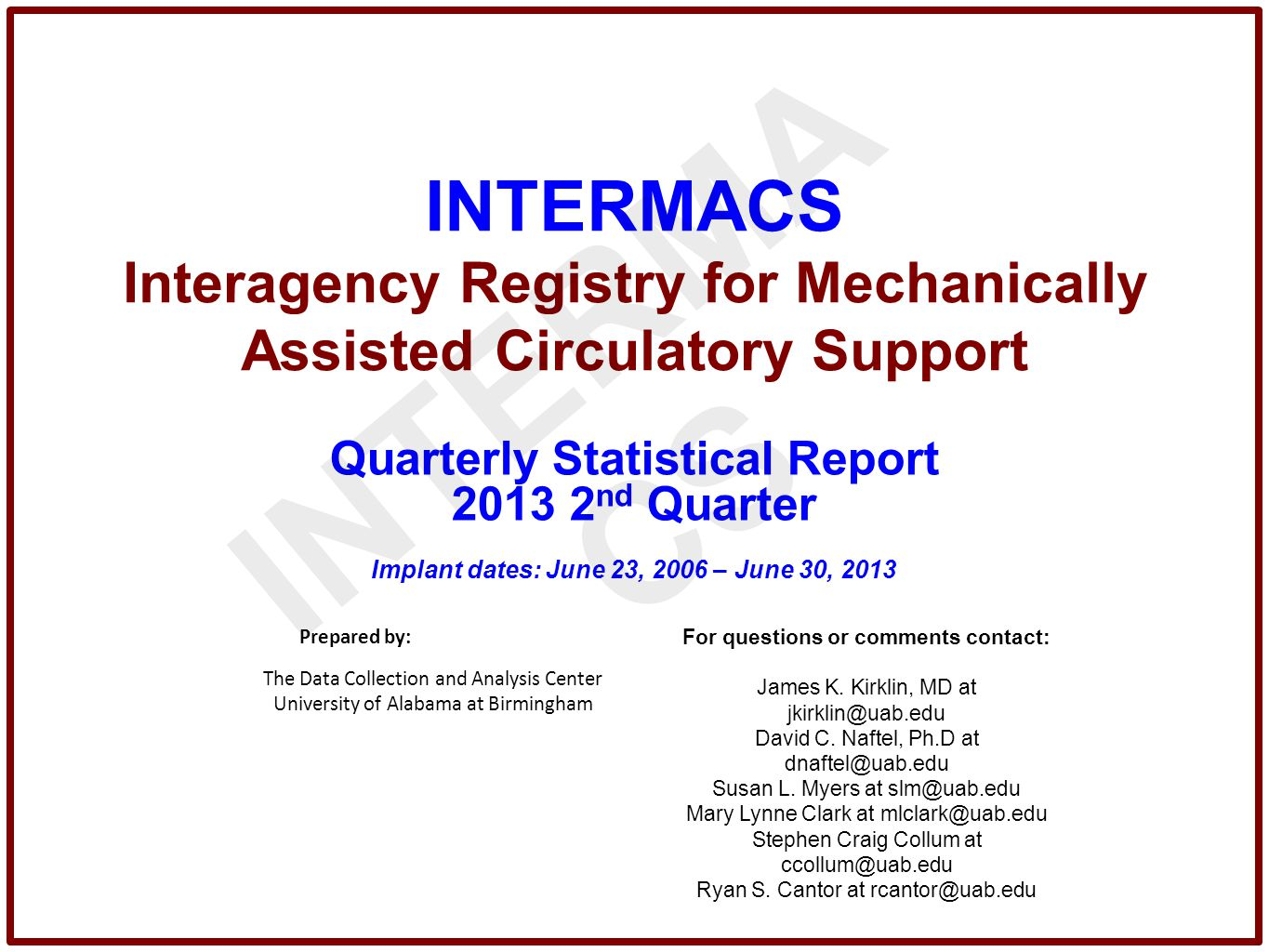 INTERMACS Interagency Registry for Mechanically Assisted Circulatory Support Quarterly Statistical Report 2013 2 nd Quarter Implant dates: June 23, 2006 – June 30, 2013 Prepared by: The Data Collection and Analysis Center University of Alabama at Birmingham For questions or comments contact: James K.