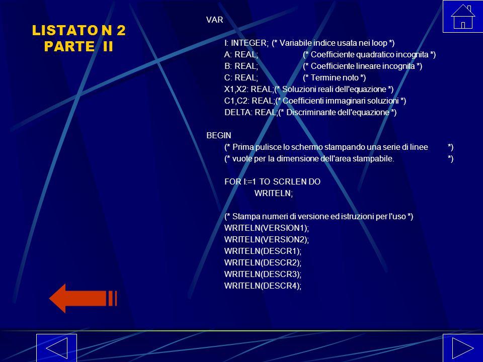 LISTATO N 2 PARTE I PROGRAM EQNE1(INPUT, OUTPUT); CONST VERSION1='Risoluzione equazioni e disequazioni di 2o grado'; VERSION2='Version 1.0 by Lucia Sg