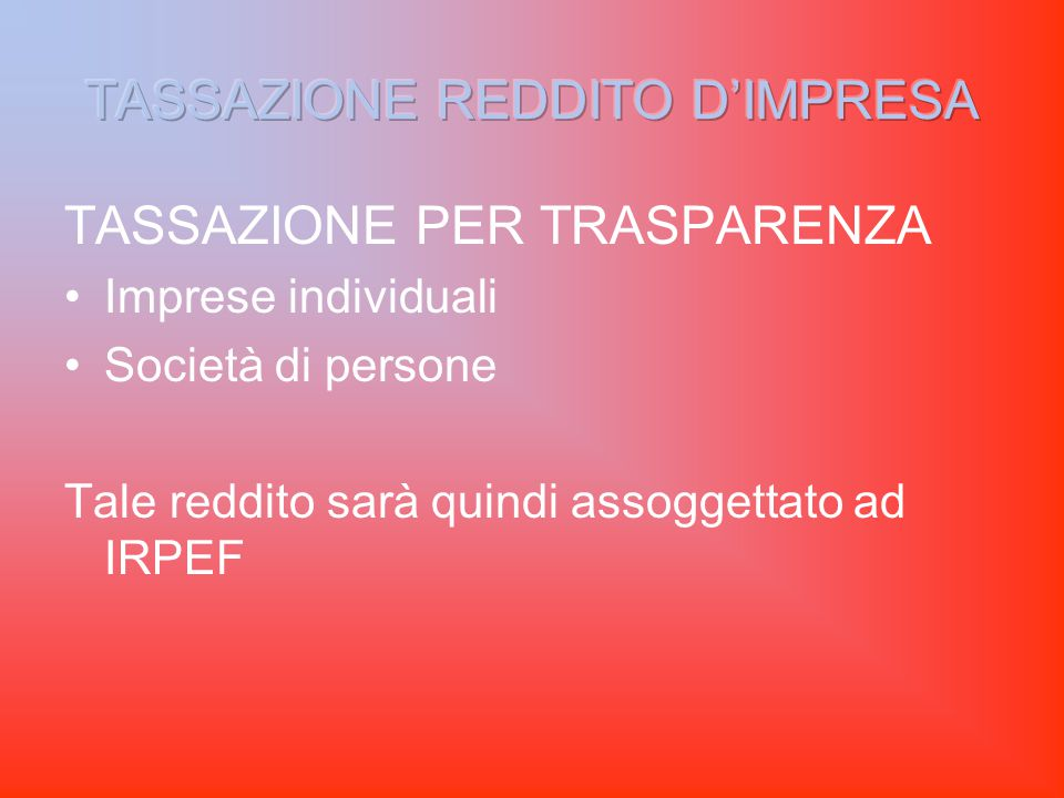 TASSAZIONE PER TRASPARENZA Imprese individuali Società di persone Tale reddito sarà quindi assoggettato ad IRPEF
