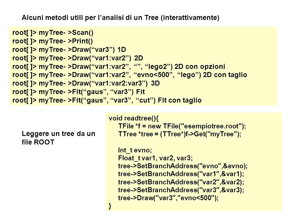 root[ ]> myTree- >Scan() root[ ]> myTree- >Print() root[ ]> myTree- >Draw( var3 ) 1D root[ ]> myTree- >Draw( var1:var2 ) 2D root[ ]> myTree- >Draw( var1:var2 , , lego2 ) 2D con opzioni root[ ]> myTree- >Draw( var1:var2 , evno<500 , lego ) 2D con taglio root[ ]> myTree- >Draw( var1:var2:var3 ) 3D root[ ]> myTree- >Fit( gaus , var3 ) Fit root[ ]> myTree- >Fit( gaus , var3 , cut ) Fit con taglio Alcuni metodi utili per l'analisi di un Tree (interattivamente) Leggere un tree da un file ROOT void readtree(){ TFile *f = new TFile( esempiotree.root ); TTree *tree = (TTree*)f->Get( myTree ); Int_t evno; Float_t var1, var2, var3; tree->SetBranchAddress( evno ,&evno); tree->SetBranchAddress( var1 ,&var1); tree->SetBranchAddress( var2 ,&var2); tree->SetBranchAddress( var3 ,&var3); tree->Draw( var3 , evno<500 ); }