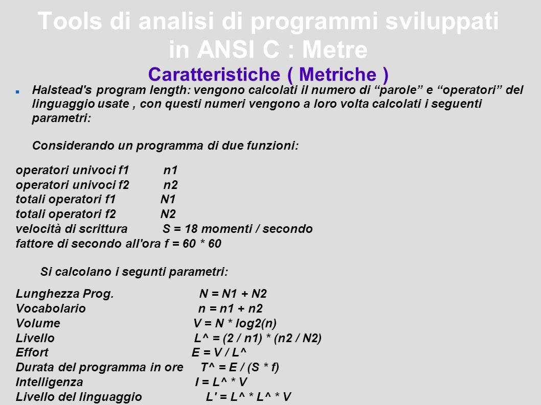 Tools di analisi di programmi sviluppati in ANSI C : Metre Caratteristiche ( Metriche ) Halstead s program length: vengono calcolati il numero di parole e operatori del linguaggio usate, con questi numeri vengono a loro volta calcolati i seguenti parametri: Considerando un programma di due funzioni: operatori univoci f1 n1 operatori univoci f2 n2 totali operatori f1 N1 totali operatori f2 N2 velocità di scrittura S = 18 momenti / secondo fattore di secondo all ora f = 60 * 60 Si calcolano i segunti parametri: Lunghezza Prog.