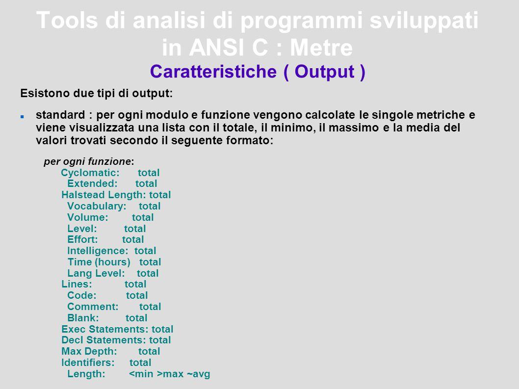 Tools di analisi di programmi sviluppati in ANSI C : Metre Caratteristiche ( Output ) Esistono due tipi di output: standard : per ogni modulo e funzione vengono calcolate le singole metriche e viene visualizzata una lista con il totale, il minimo, il massimo e la media del valori trovati secondo il seguente formato: per ogni funzione: Cyclomatic: total Extended: total Halstead Length: total Vocabulary: total Volume: total Level: total Effort: total Intelligence: total Time (hours) total Lang Level: total Lines: total Code: total Comment: total Blank: total Exec Statements: total Decl Statements: total Max Depth: total Identifiers: total Length: max ~avg