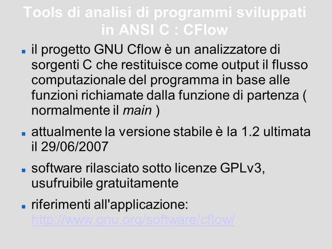 Tools di analisi di programmi sviluppati in ANSI C : CFlow il progetto GNU Cflow è un analizzatore di sorgenti C che restituisce come output il flusso computazionale del programma in base alle funzioni richiamate dalla funzione di partenza ( normalmente il main ) attualmente la versione stabile è la 1.2 ultimata il 29/06/2007 software rilasciato sotto licenze GPLv3, usufruibile gratuitamente riferimenti all applicazione: http://www.gnu.org/software/cflow/ http://www.gnu.org/software/cflow/