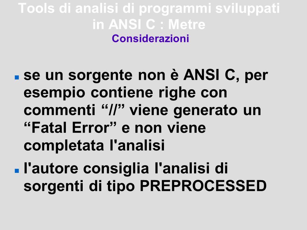 Tools di analisi di programmi sviluppati in ANSI C : Metre Considerazioni se un sorgente non è ANSI C, per esempio contiene righe con commenti // viene generato un Fatal Error e non viene completata l analisi l autore consiglia l analisi di sorgenti di tipo PREPROCESSED