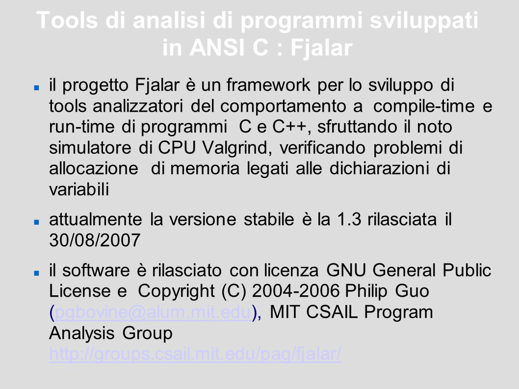 Tools di analisi di programmi sviluppati in ANSI C : Fjalar il progetto Fjalar è un framework per lo sviluppo di tools analizzatori del comportamento a compile-time e run-time di programmi C e C++, sfruttando il noto simulatore di CPU Valgrind, verificando problemi di allocazione di memoria legati alle dichiarazioni di variabili attualmente la versione stabile è la 1.3 rilasciata il 30/08/2007 il software è rilasciato con licenza GNU General Public License e Copyright (C) 2004-2006 Philip Guo (pgbovine@alum.mit.edu), MIT CSAIL Program Analysis Group http://groups.csail.mit.edu/pag/fjalar/pgbovine@alum.mit.edu http://groups.csail.mit.edu/pag/fjalar/
