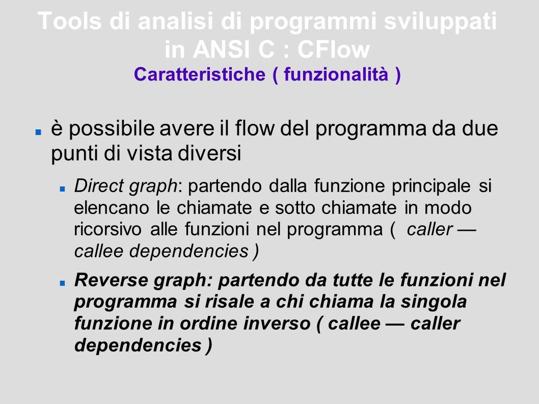 Tools di analisi di programmi sviluppati in ANSI C : CFlow Caratteristiche ( funzionalità ) è possibile avere il flow del programma da due punti di vista diversi Direct graph: partendo dalla funzione principale si elencano le chiamate e sotto chiamate in modo ricorsivo alle funzioni nel programma ( caller — callee dependencies ) Reverse graph: partendo da tutte le funzioni nel programma si risale a chi chiama la singola funzione in ordine inverso ( callee — caller dependencies )