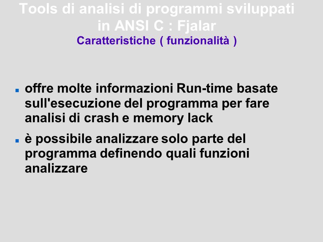 Tools di analisi di programmi sviluppati in ANSI C : Fjalar Caratteristiche ( funzionalità ) offre molte informazioni Run-time basate sull esecuzione del programma per fare analisi di crash e memory lack è possibile analizzare solo parte del programma definendo quali funzioni analizzare