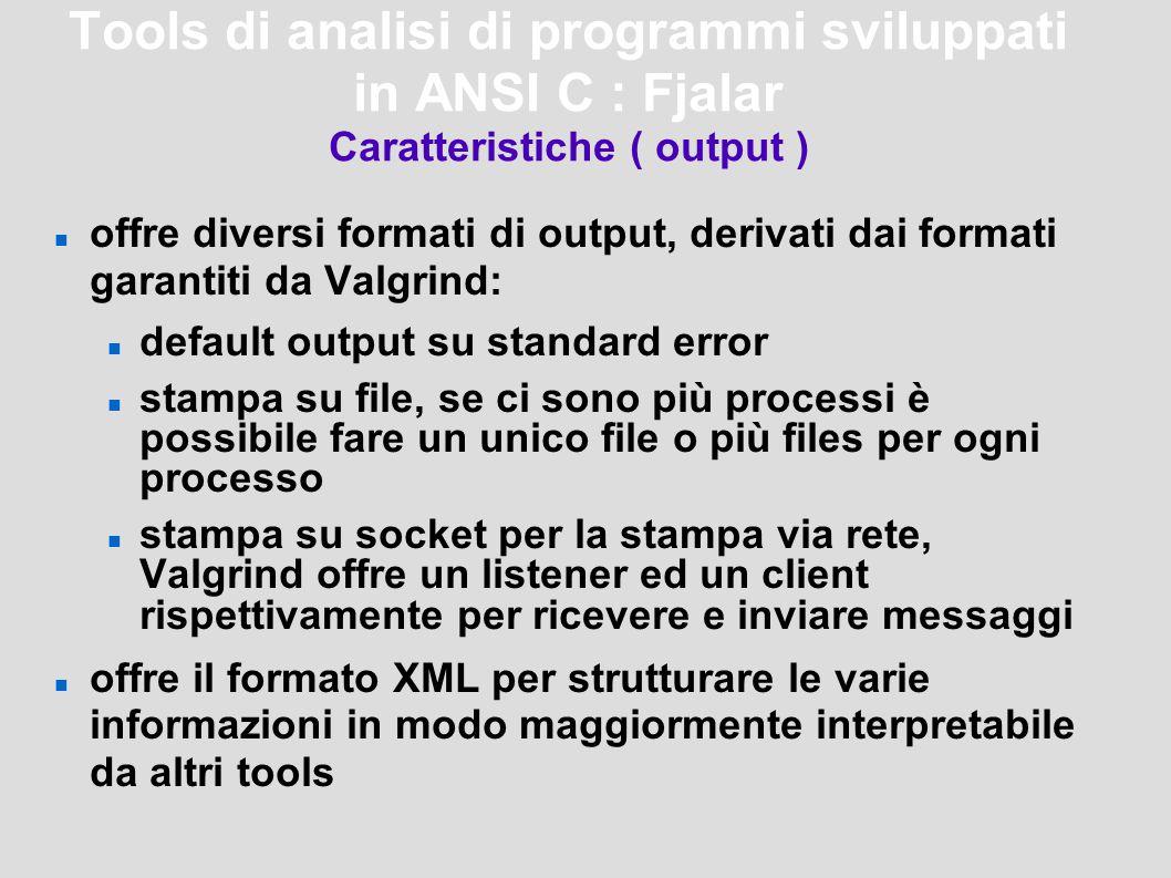 Tools di analisi di programmi sviluppati in ANSI C : Fjalar Caratteristiche ( output ) offre diversi formati di output, derivati dai formati garantiti da Valgrind: default output su standard error stampa su file, se ci sono più processi è possibile fare un unico file o più files per ogni processo stampa su socket per la stampa via rete, Valgrind offre un listener ed un client rispettivamente per ricevere e inviare messaggi offre il formato XML per strutturare le varie informazioni in modo maggiormente interpretabile da altri tools