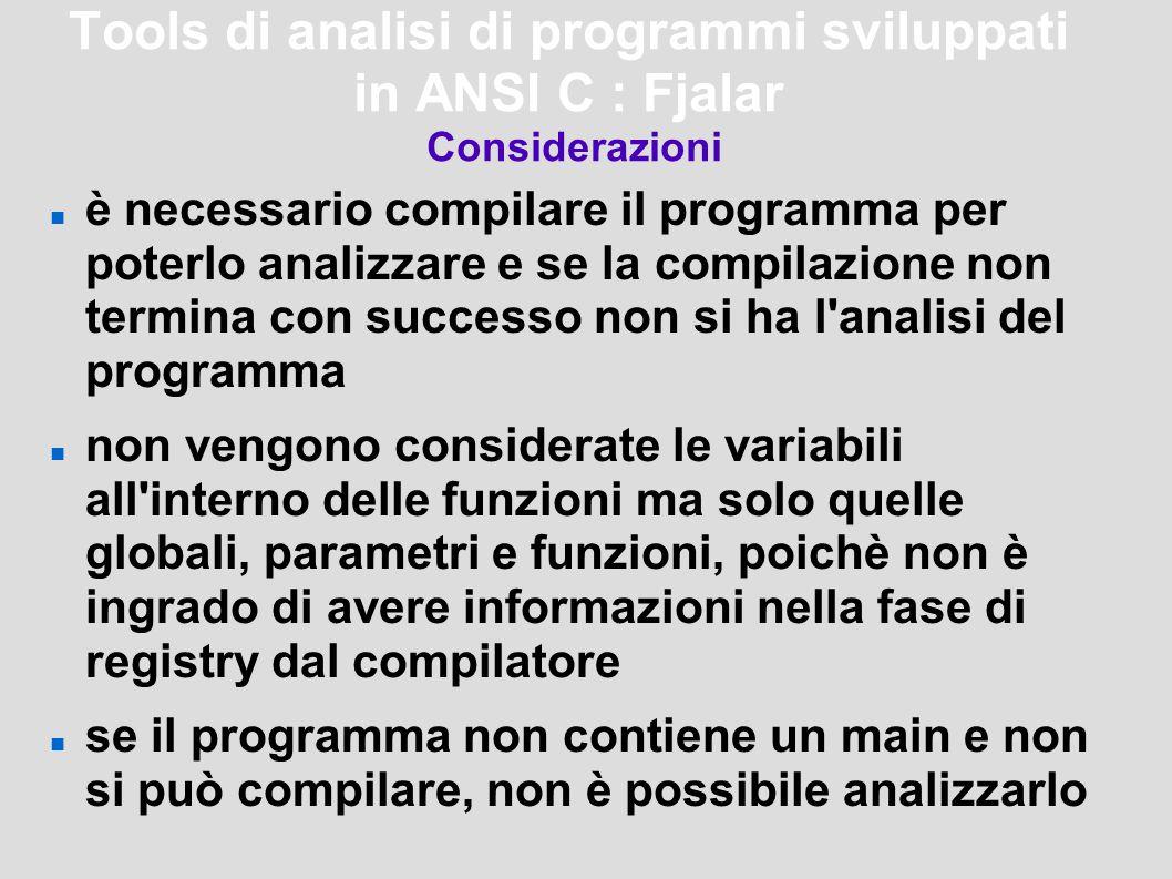 Tools di analisi di programmi sviluppati in ANSI C : Fjalar Considerazioni è necessario compilare il programma per poterlo analizzare e se la compilazione non termina con successo non si ha l analisi del programma non vengono considerate le variabili all interno delle funzioni ma solo quelle globali, parametri e funzioni, poichè non è ingrado di avere informazioni nella fase di registry dal compilatore se il programma non contiene un main e non si può compilare, non è possibile analizzarlo
