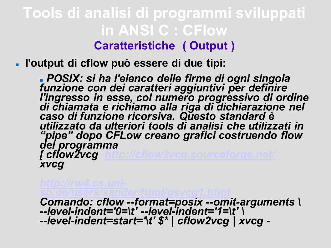 Tools di analisi di programmi sviluppati in ANSI C : CFlow Caratteristiche ( Output ) l output di cflow può essere di due tipi: POSIX: si ha l elenco delle firme di ogni singola funzione con dei caratteri aggiuntivi per definire l ingresso in esse, col numero progressivo di ordine di chiamata e richiamo alla riga di dichiarazione nel caso di funzione ricorsiva.