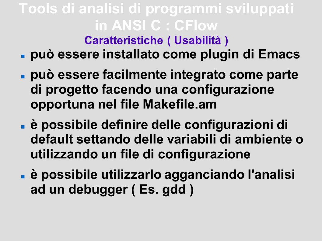 Tools di analisi di programmi sviluppati in ANSI C : CFlow Caratteristiche ( Usabilità ) può essere installato come plugin di Emacs può essere facilmente integrato come parte di progetto facendo una configurazione opportuna nel file Makefile.am è possibile definire delle configurazioni di default settando delle variabili di ambiente o utilizzando un file di configurazione è possibile utilizzarlo agganciando l analisi ad un debugger ( Es.