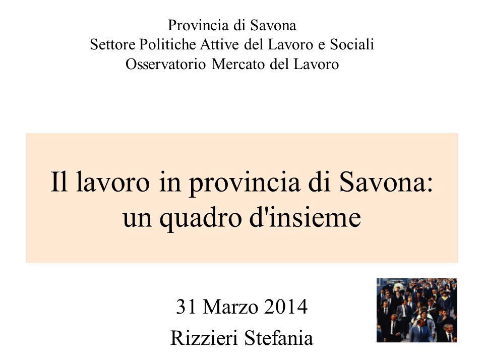 Il lavoro in provincia di Savona: un quadro d insieme 31 Marzo 2014 Rizzieri Stefania Provincia di Savona Settore Politiche Attive del Lavoro e Sociali Osservatorio Mercato del Lavoro