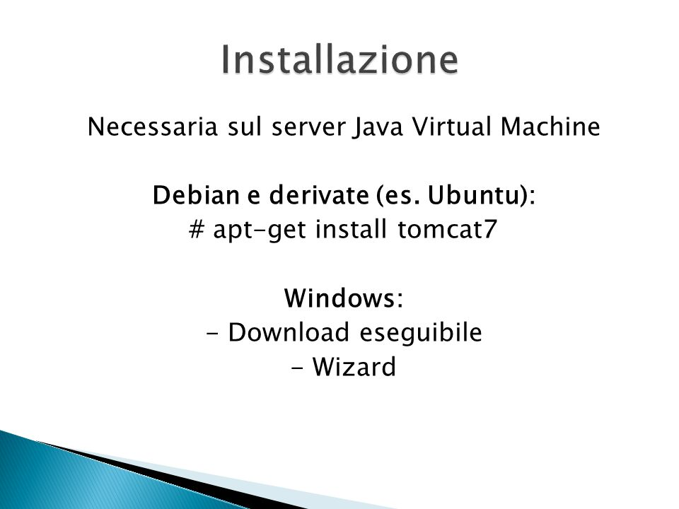 Necessaria sul server Java Virtual Machine Debian e derivate (es. Ubuntu): # apt-get install tomcat7 Windows: - Download eseguibile - Wizard
