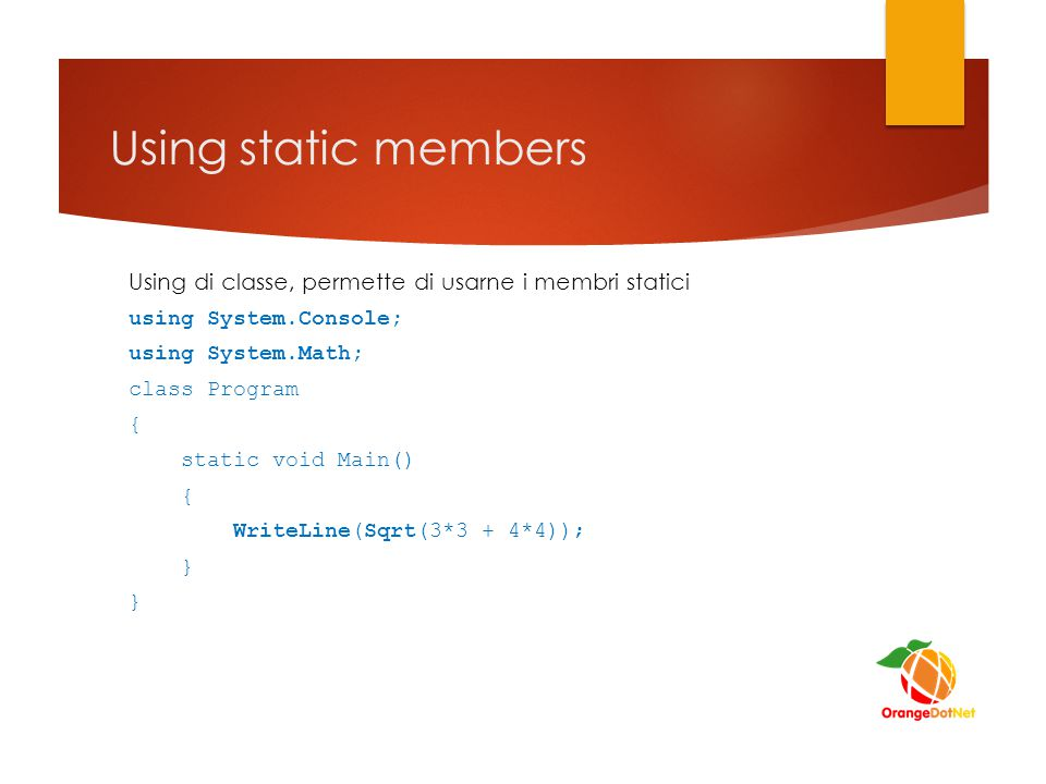 Using static members Using di classe, permette di usarne i membri statici using System.Console; using System.Math; class Program { static void Main()