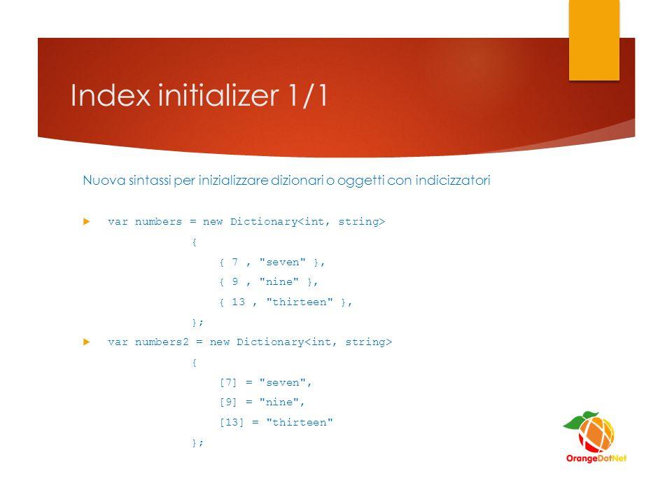 Index initializer 1/1 Nuova sintassi per inizializzare dizionari o oggetti con indicizzatori  var numbers = new Dictionary { { 7,