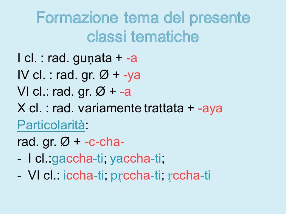 I cl. : rad. gu ṇ ata + -a IV cl. : rad. gr. Ø + -ya VI cl.: rad.