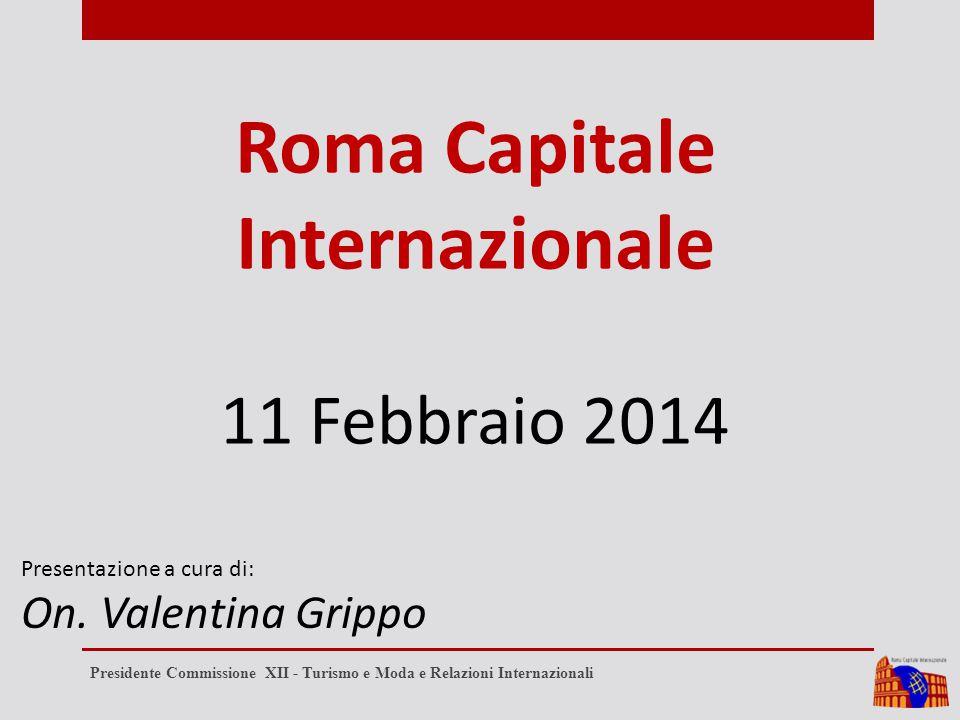 Roma Capitale Internazionale 11 Febbraio 2014 Presentazione a cura di: On. Valentina Grippo Presidente Commissione XII - Turismo e Moda e Relazioni In