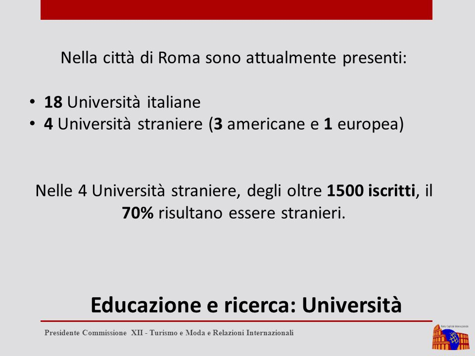 Educazione e ricerca: Università Nella città di Roma sono attualmente presenti: 18 Università italiane 4 Università straniere (3 americane e 1 europea) Nelle 4 Università straniere, degli oltre 1500 iscritti, il 70% risultano essere stranieri.