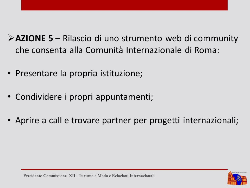  AZIONE 5 – Rilascio di uno strumento web di community che consenta alla Comunità Internazionale di Roma: Presentare la propria istituzione; Condividere i propri appuntamenti; Aprire a call e trovare partner per progetti internazionali; Presidente Commissione XII - Turismo e Moda e Relazioni Internazionali