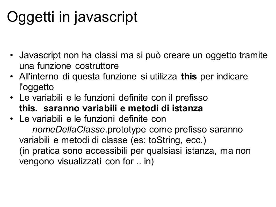 Oggetti in javascript Javascript non ha classi ma si può creare un oggetto tramite una funzione costruttore All interno di questa funzione si utilizza this per indicare l oggetto Le variabili e le funzioni definite con il prefisso this.
