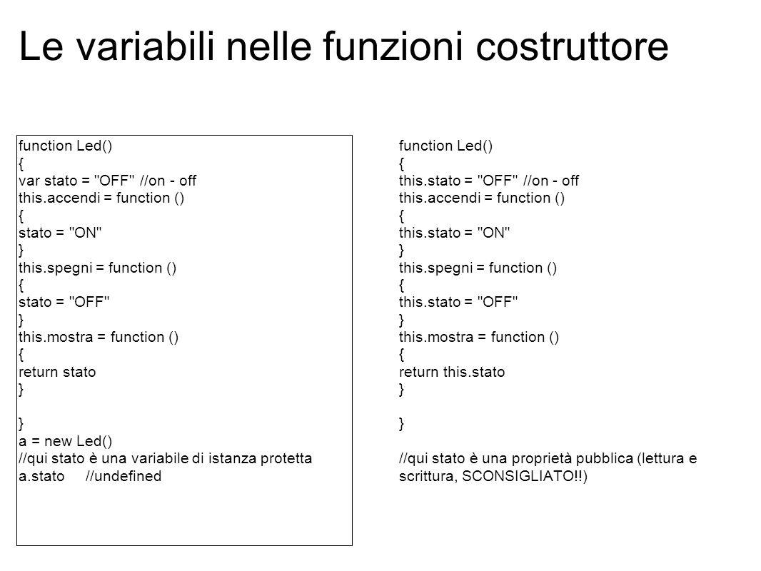 Le variabili nelle funzioni costruttore function Led() { var stato = OFF //on - off this.accendi = function () { stato = ON } this.spegni = function () { stato = OFF } this.mostra = function () { return stato } a = new Led() //qui stato è una variabile di istanza protetta a.stato //undefined function Led() { this.stato = OFF //on - off this.accendi = function () { this.stato = ON } this.spegni = function () { this.stato = OFF } this.mostra = function () { return this.stato } //qui stato è una proprietà pubblica (lettura e scrittura, SCONSIGLIATO!!)