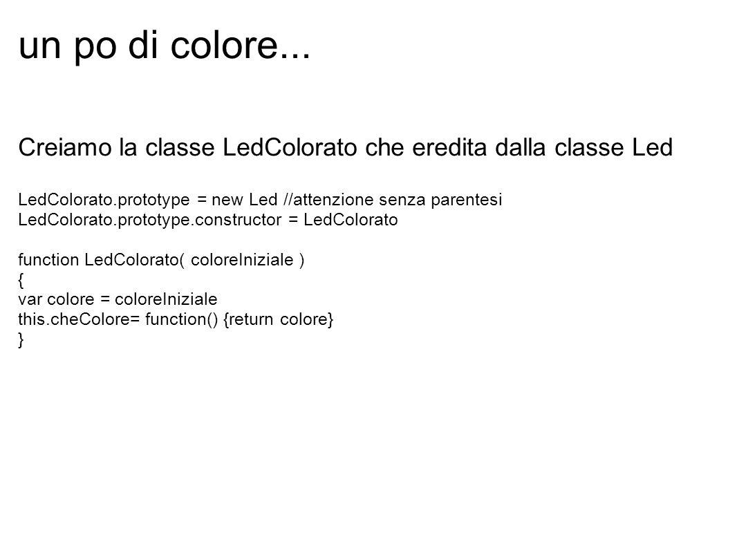 un po di colore... Creiamo la classe LedColorato che eredita dalla classe Led LedColorato.prototype = new Led //attenzione senza parentesi LedColorato