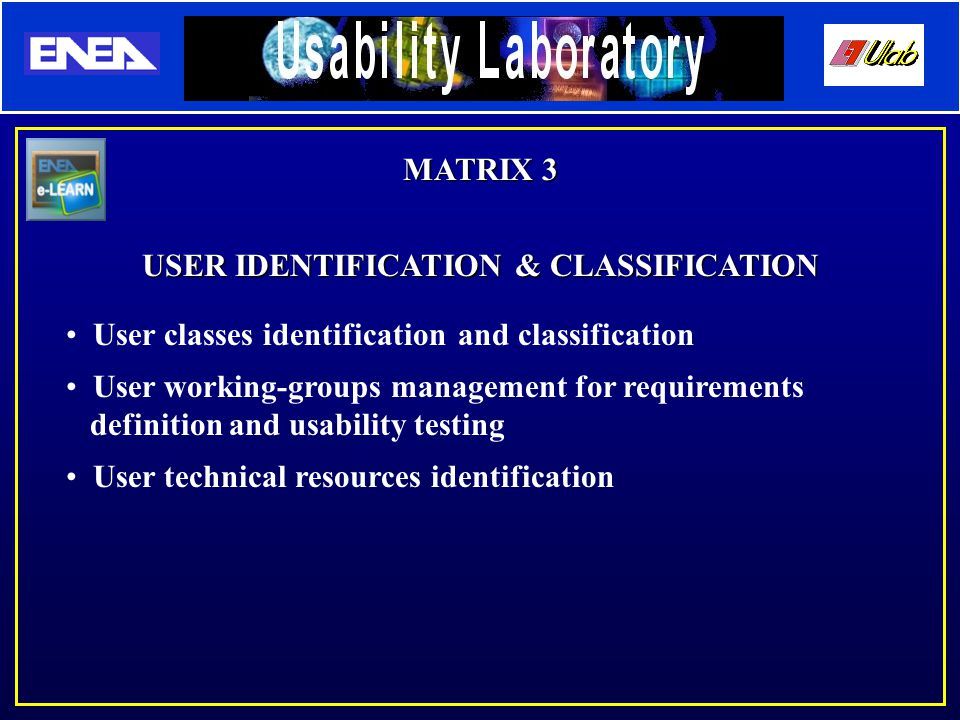 MATRIX 3 USER IDENTIFICATION & CLASSIFICATION User classes identification and classification User working-groups management for requirements definition and usability testing User technical resources identification