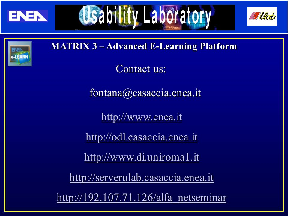 http://www.enea.it http://odl.casaccia.enea.it http://www.di.uniroma1.it http://serverulab.casaccia.enea.it http://192.107.71.126/alfa_netseminar MATRIX 3 – Advanced E-Learning Platform Contact us: fontana@casaccia.enea.it