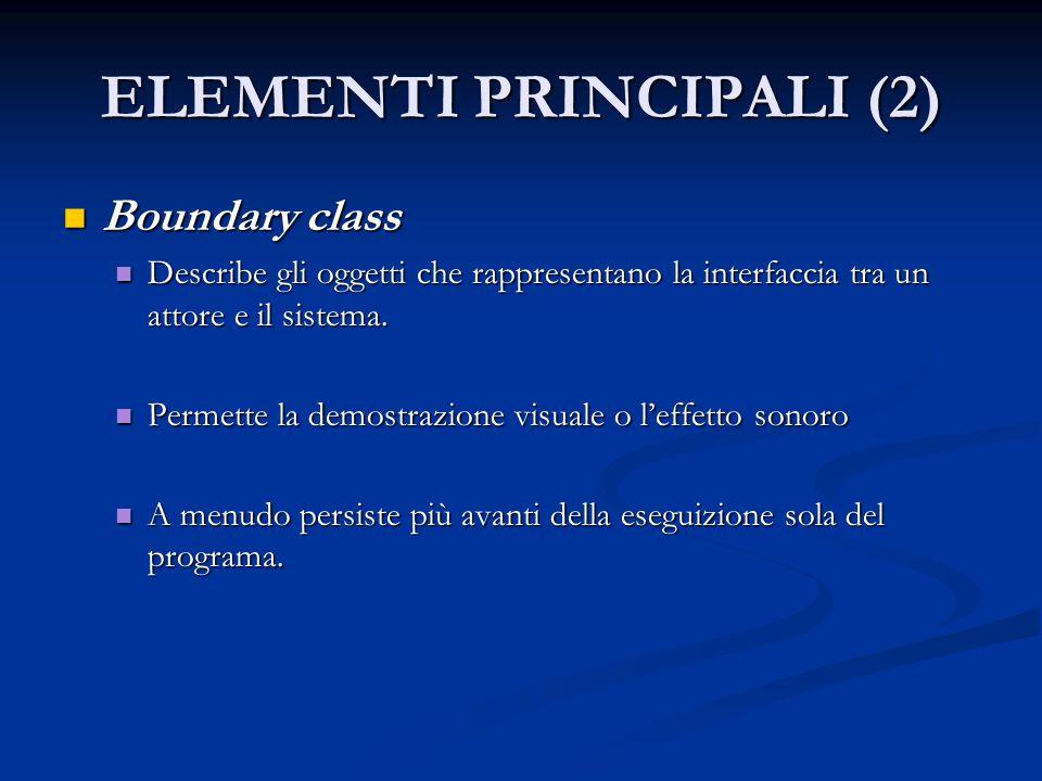 ELEMENTI PRINCIPALI (2) Boundary class Boundary class Describe gli oggetti che rappresentano la interfaccia tra un attore e il sistema. Describe gli o